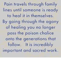 Children, Family, and Work: Pain travels through family  lines until someone is read  to heal it in themselves  By going through the agony  of healing you no longer  pass the poison chalice  onto the generations that  follow. It is incredibly  important and sacred work A gift to your children.