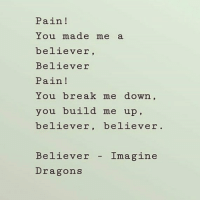 Imagine Dragons: Pain!  You made me a  believer  Believer  Pain!  You break me down,  you build me up  believer, believer  Believer Imagine  Dragons