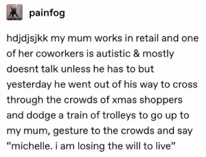 ": painfog  hdjdjsjkk my mum works in retail and one  of her coworkers is autistic & mostly  doesnt talk unless he has to but  yesterday he went out of his way to cross  through the crowds of xmas shoppers  and dodge a train of trolleys to go up to  my mum, gesture to the crowds and say  ""michelle. i am losing the will to live"""