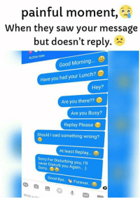 Gif, Memes, and Saw: painful moment,  When they saw your message  but doesn't reply.  Active now  Good Morning.  Have you had Lunch?  your Hey?  Are you there??  Are you Busy?  Replay Please  Should I said something wrong?  At least Replay.  Sorry For Disturbing you, l'll  never Disturb you Again...  Sorry..  Good Bye.. Forever.  Write a m  GIF