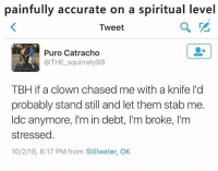 Tbh, Clowns, and Chase: painfully accurate on a spiritual level  Tweet  Puro Catracho  @THE squirrely98  TBH ifa clown chased me with a knife I'd  probably stand still and let them stab me.  ldo anymore, l'm in debt, l'm broke, l'm  stressed.  10/2/16, 8:17 PM from Stillwater, OK *plot twist* you survive the stabbing and have to pay the medical bills 😂