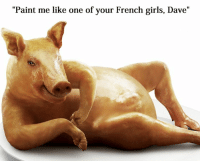 """Paint Me Like A French Girl: """"Paint me like one of your French girls, Dave"""""""