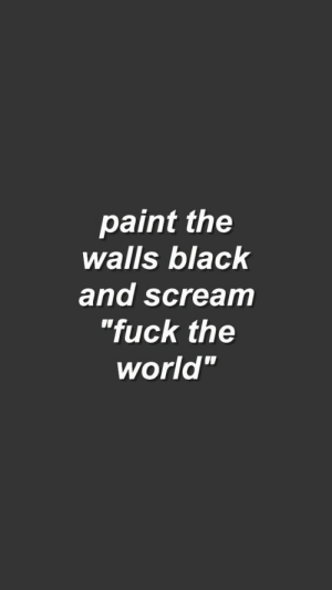 "Scream, Black, and Fuck: paint the  walls black  and scream  ""fuck the  world"""