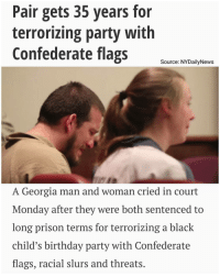 "Memes, Charleston, and Georgia: Pair gets 35 years for  terrorizing party with  Confederate flags  Source: NYDailyNews  A Georgia man and woman cried in court  Monday after they were both sentenced to  long prison terms for terrorizing a black  child's birthday party with Confederate  flags, racial slurs and threats A Georgia man and woman cried in court Monday after they were both sentenced to long prison terms for terrorizing a black child's birthday party with Confederate flags, racial slurs and threats. Video footage from the party, little more than a month after Dylann Roof's Charleston church massacre, shows a parade of trucks roaring by with Confederate battle flags. One person is heard shouting the n-word, while witnesses said that another had a gun sand said ""he was gonna kill the n---s."" Georgia confederateflag"
