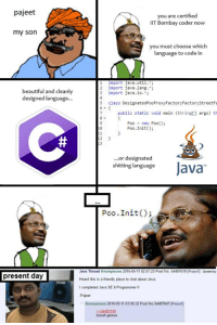 Thanks to the good pal who sent this: pajeet  you are certified  IIT Bombay coder now  my son  you must choose which  language to code in  l import java.util  2 import java.lang.  beautiful and cleanly  3 import java.io.  designed language  5 class DesignatedPooProxyFactoryFactorystreetFa  6  public static void main (Stringt] args) th  Poo new Poo()  Poo. Init()  2  or designated  shitting language  Java  Poo .Init  Java Thread Anonymous 2016-05-11 02.57:23 Post No. 54487619 IReport) Quoted by  present day  Heard this is a friendly place to chat about Java.  I completed Java SE 8Programmer ll  -Pajeet  Anonymous 2016-05-11 03.00.32 Post No  54487647 Report]  install gentoo Thanks to the good pal who sent this
