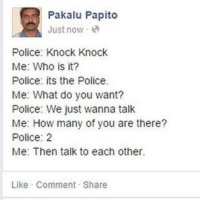 """Police, Tumblr, and Best: Pakalu Papito  Just now -  Police: Knock Knock  Me: Who is it?  Police: its the Police.  Me: What do you want?  Police: We just wanna talk  Me: How many of you are there?  Police: 2  Me: Then talk to each other  Like Comment Share <p><a href=""""http://memehumor.net/post/175825506255/the-very-best-of-pakalu-papito"""" class=""""tumblr_blog"""">memehumor</a>:</p>  <blockquote><p>the very best of pakalu papito</p></blockquote>"""