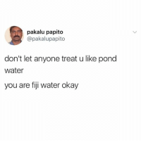 You're H20k with me 😃: pakalu papito  @pakalupapito  don't let anyone treat u like pond  water  you are fiji water okay You're H20k with me 😃