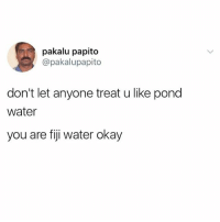 @ladbible is a must follow by all means!: pakalu papito  @pakalupapito  don't let anyone treat u like pond  water  you are fiji water okay @ladbible is a must follow by all means!