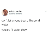 Always remember... https://t.co/DJv53yhUAu: pakalu papito  @pakalupapito  don't let anyone treat u like pond  water  you are fiji water okay Always remember... https://t.co/DJv53yhUAu