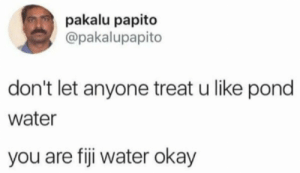 You are 60% Fiji water: pakalu papito  @pakalupapito  don't let anyone treat u like pond  water  you are fiji water okay You are 60% Fiji water