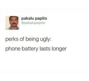 Dank, Phone, and Ugly: pakalu papito  @pakalupapito  perks of being ugly:  phone battery lasts longer I mean i guess.