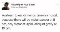 Memes, True, and Jokes: Pakchik pak Raja Babu  @Harami Parindey  You learn to eat dinner on time in a hostel,  because there will be matar paneer at 8  pm, only matar at 9 pm, and just gravy at  10 pm So true! Repost - @haramiparindey_jokes