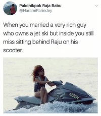 Memes, Scooter, and Jet-Ski: Pakchikpak Raja Babu  @HaramiParindey  When you married a very rich guy  who owns a jet ski but inside you still  miss sitting behind Raju on his  scooter. repost via - @haramiparindey
