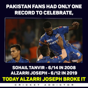 What a RECORD in his First IPL match ❤️: PAKISTAN FANS HAD ONLY ONE  RECORD TO CELEBRATE,  SOHAILTANVIR 6/14 IN 2008  ALZARRIJOSEPH -6/12 IN 2019  TODAY ALZARRI JOSEPH BROKE IT  CR丨CKET  A D D CT O R What a RECORD in his First IPL match ❤️