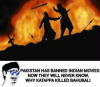 Movies, Movie, and Pakistan: PAKISTAN HAS BANNED INDIAN MOVIES  NOW THEY WILL NEVER KNOW,  WHY KATAPPA KILLED BAHUBALI Arey biggest suspense😂😂😂
