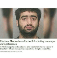 Memes, Period, and Shit: Pakistan: Man sentenced to death for farting in mosque  during Ramadan  A Pakistani judge has sentenced a man to be executed after he was expelled 17  times from 6 different mosques for excessive farting during the period of the.  WORLDNEWSDAILYREPORT.COM nigga what kinda sharia shit is this 😂😂😂😭