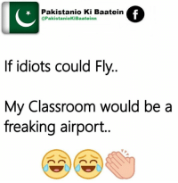 #Don't Leave Your #Friends #Alone On #Facebook  #Just #Tag Your #Best #Friends In #This #Post: Pakistanio Ki Baatein  @PakistaniokiBaateinn  If idiots could Fly  My Classroom would be a  freaking airport #Don't Leave Your #Friends #Alone On #Facebook  #Just #Tag Your #Best #Friends In #This #Post