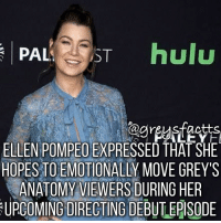 Memes, 🤖, and Ellen Pompeo: PAL TST hulu  ELLEN POMPEO EXPRESSED THATSHE  HOPES TO EMOTIONALLY MOVE GREY'S  ANATOMY VIEWERS DURING HER  UPCOMING DIRECTINGDEBUTEPISODE Episode 18 of Season 13! 💔 + Fact: Ellen Pompeo expressed that she hopes to emotionally move grey's anatomy viewers during her upcoming directing debut episode! 💔😩 + - greysanatomy greys greysfacts greysabc meredithgrey