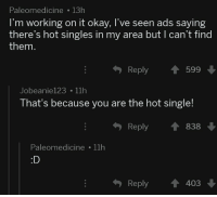 Okay, Singles, and Single: Paleomedicine 13h  I'm working on it okay, I've seen ads saying  there's hot singles in my area but I can't find  them  Reply599  Jobeanie123 11h  That's because you are the hot single!  Reply838  Paleomedicine 11h  :D  Reply403 <p>Hot singles in your area</p>
