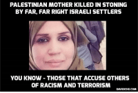 Memes, Racism, and Death: PALESTINIAN MOTHER KILLED IN STONING  BY FAR, FAR RIGHT ISRAELI SETTLERS  YOU KNOW - THOSE THAT ACCUSE OTHERS  OF RACISM AND TERRORISM  DAVIDICKE.COM #Israeli settlers stone to death Palestinian woman in #WestBank http://ow.ly/SQLu30mdu8I