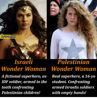 #Share and show to the world that who is the real superhero!: Palestinian  Wonder Woman  Real superhero, a 16-yo  student. Confronting  armed Israelis soldiers  with empty hands!  Israeli  Wonder Woman  A fictional superhero, ex-  IDF soldier, armed to the  teeth confronting  Palestinian children! #Share and show to the world that who is the real superhero!