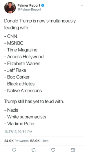 cnn.com, Donald Trump, and Tumblr: Palmer Report  @PalmerReport  Donald Trump is now simultaneously  feuding with:  CNN  MSNBC  Time Magazine  Access Hollywood  - Elizabeth Warrern  Jeff Flake  Bob Corker  Black athletes  Native Americans   Trump still has yet to feud with:  Nazis  - White supremacists  Vladimir Putin  11/27/17, 10:54 PM  24.9K Retweets 58.9K Likes odinsblog:  Donald Trump is a white supremacist and I am sO waiting for him to be brought down by Robert Mueller and Impeachment proceedings. Or by a massive heart attack. Or both. I'm not picky.