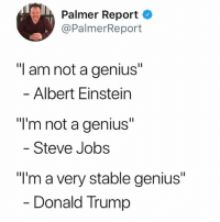 "& a top T.V Star!: , Palmer Report  @PalmerReport  ""I am not a genius""  Albert Einstein  ""I'm not a genius""  Steve Jobs  ""I'm a very stable genius""  Donald Trump & a top T.V Star!"