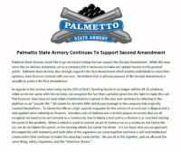 "Palmetto State Armory's response to recent media inquiries in regards to current retail trends regarding firearms.: PALMETTO  STATE ARMORY  Palmetto State Armory Continues To Support Second Amendment  Palmetto State Armory would like to go on record stating that we support the Second Amendment. While this may  seem like an obvious statement, we as a company felt it necessary to make our opinion known to the general  public. Palmetto State Armory also strongly supports the First Amendment which enables individuals to voice their  opinions, even those in contrast with our own. We believe that a primary purpose of the Second Amendment is  actually to protect the First Amendment.  In regards to the actions taken today by the CEO of Dick's Sporting Goods to no longer sell the AR-15 platform,  while we do not agree with this decision, we recognize the fact that capitalism gives him the right to make this call.  PSA however, does have an issue when misinformation is spread in the very next sentence by referring to the  platform as an ""assault rifle."" AR stands for Armalite Rifle which pays homage to the company that originally  created the platform. To blame the rifle or a high capacity magazine for the actions of an evil man is illogical and is  only applied when referring to firearms. Senseless acts of violence are a terrible plague on society that we all  recognize we need to try and prevent as a community, but to blame a tool such as a firearm is at very best missing  the point of the problem. When a vehicle is used to commit an act of violence we as a society do not blame the  car, we do not blame the speed, or the steering wheel, but rather the driver. It is our hope that we can approach  this negativity with humanity and both sides of the argument can come together and have a civil and intellectual  conversation that continues to make this amazing county better. We are all in this together, and we all want the  same thing; safety, happiness, and the ""American Dream."" Palmetto State Armory's response to recent media inquiries in regards to current retail trends regarding firearms."