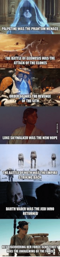 """This is awesome 👏   Posted by Ryan Leonard in """"Just Jedi Memes"""": PALPATINE WAS THE PHANTOM MENACE  THE BATTLE OF GEONOSIS WAS THE  ATTACK OF THE CLONES  ORDER66WAS THE REVENGE  OF THE SITH  LUKE SKYWALKER WAS THE NEW HOPE  THE BATTLE OF HOTH WASTHE EMPIRE  STRIKING BACK  DARTH VADER WAS THE JEDI WHO  RETURNED  REY DISCOVERING HER FORCE-SENSITIVITY  WAS THE AWAKEHING OF THE FORCE This is awesome 👏   Posted by Ryan Leonard in """"Just Jedi Memes"""""""