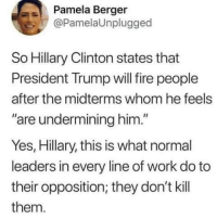 "Pamela: Pamela Berger  @PamelaUnplugged  So Hillary Clinton states that  President Trump will fire people  after the midterms whom he feels  are undermining him.""  Yes, Hillary, this is what normal  leaders in every line of work do to  their opposition; they don't kill  them."