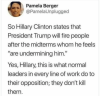 "AB-SO-LUTE-LY SAVAGE!: Pamela Berger  @PamelaUnplugged  So Hillary Clinton states that  President Trump will fire people  after the midterms whom he feels  are undermining him.""  Yes, Hillary, this is what normal  leaders in every line of work do to  their opposition; they don't kil  them. AB-SO-LUTE-LY SAVAGE!"