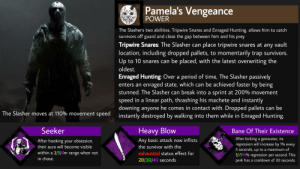 Bane, Love, and Period: Pamela's Vengeance  POWER  The Slasher's two abilities, Tripwire Snares and Enraged Hunting, allows him to catch  survivors off guard and close the gap between him and his prey  Tripwire Snares: The Slasher can place tripwire snares at any vault  location, including dropped pallets, to momentarily trap survivors.  Up to 10 snares can be placed, with the latest overwriting the  oldest.  Enraged Hunting: Over a period of time, The Slasher passively  enters an enraged state, which can be achieved faster by being  stunned. The Slasher can break into a sprint at 200% movement  speed in a linear path, thrashing his machete and instantly  downing anyone he comes in contact with. Dropped pallets can be  instantly destroyed by walking into them while in Enraged Hunting.  The Slasher moves at 110% movement speed  Seeker  Heavy Blow  Bane Of Their Existence  After kicking a generator, its  regression will increase by 1% every  5 seconds, up to a maximum of  5/7/10% regression per second. This  perk has a cooldown of 30 seconds.  Any basic attack now inflicts  After hooking your obsession,  the survivor with the  their aura will become visible  within a 2/3/4m range when not  in chase.  exhausted status effect for  20/30/40 seconds Basically spent all day at school making this, would love some feedback!