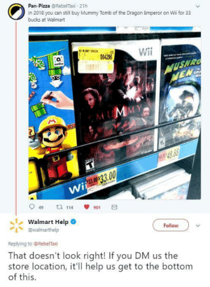 "That doesnt look right!: Pan-Pizza @RebelTaxi 21h  In 2018 you can still buy Mummy Tomb of the Dragon Emperor on Wii for 33  bucks at Walmart  05  004296  Wii  9  0  949 114 901団  丶しWalmart Help .  ""1丶@walmarthelp  Replying to @RebelTaxi  That doesn't look right! If you DM us the  store location, it'l help us get to the bottom  of this.  Follow That doesnt look right!"