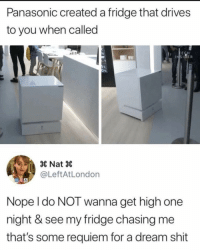 😩: Panasonic created a fridge that drives  to you when called  × Nat ×  @LeftAtLondon  Nope l do NOT wanna get high one  night & see my fridge chasing me  that's some requiem for a dream shit 😩