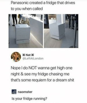 Fridge chase: Panasonic created a fridge that drives  to you when called  0s  @LeftAtLondon  Nope I do NOT wanna get high one  night & see my fridge chasing me  that's some requiem for a dream shit  naomster  Is your fridge running? Fridge chase