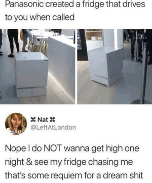 whitepeopletwitter:  Just imagine: Panasonic created a fridge that drives  to you when called  INSIDER  × Nat ×  @LeftAtLondon  Nope l do NOT wanna get high one  night & see my fridge chasing me  that's some requiem for a dream shit whitepeopletwitter:  Just imagine
