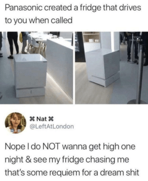 Who fancies a Refrigerator chase by fatehpuria92 FOLLOW HERE 4 MORE MEMES.: Panasonic created a fridge that drives  to you when called  INSIDER  × Nat ×  @LeftAtLondon  Nope l do NOT wanna get high one  night & see my fridge chasing me  that's some requiem for a dream shit Who fancies a Refrigerator chase by fatehpuria92 FOLLOW HERE 4 MORE MEMES.