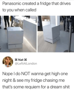 A Dream, Memes, and Shit: Panasonic created a fridge that drives  to you when called  TECH  INSIDER  0%  Nat  @LeftAtLondon  Nope I do NOT wanna get high one  night & see my fridge chasing me  that's some requiem for a dream shit For real. Hell no. via /r/memes https://ift.tt/2k6c1rF