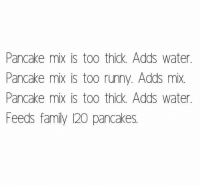 Family, Water, and Pancakes: Pancake mix is too thick. Adds water.  Pancake mix is too runny. Adds mix.  Pancake mix is too thick. Adds water  Feeds family 120 pancakes.