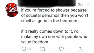 Just fucking bathe, dude.: panda 2d  if you're forced to shower because  of societal demands then you won't  smell as good in the bedroom.  litt  if it really comes down to it, i'd  make my own con with people who  value freedom  1p  15 Just fucking bathe, dude.
