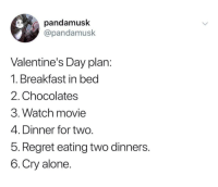the-memedaddy:  MeIrl: pandamusk  @pandamusk  Valentine's Day plan  1. Breakfast in bed  2. Chocolates  3. Watch movie  4. Dinner for two  5. Regret eating two dinners  6.Cry alone the-memedaddy:  MeIrl