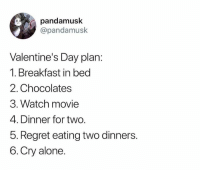 2.5. LUNCH!!: pandamusk  @pandamusk  Valentine's Day plan:  1. Breakfast in bed  2. Chocolates  3. Watch movie  4. Dinner for two.  5. Regret eating two dinners.  6.Cry alone. 2.5. LUNCH!!
