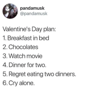This is just a regular day for me 🤔😂😭: pandamusk  @pandamusk  Valentine's Day plan:  1. Breakfast in bed  2. Chocolates  3. Watch movie  4. Dinner for two.  5. Regret eating two dinners.  6.Cry alone. This is just a regular day for me 🤔😂😭