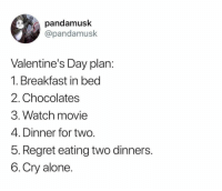 9gag, Being Alone, and Memes: pandamusk  @pandamusk  Valentine's Day plan  1. Breakfast in bed  2. Chocolates  3. Watch movie  4. Dinner for two  5. Regret eating two dinners  6.Cry alone ^2.5. LUNCH!!⠀ By pandamusk | TW⠀ -⠀ valentinesday foreveralone 9gag