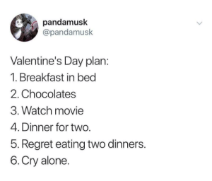 MeIrl by zSleepWalkerz MORE MEMES: pandamusk  @pandamusk  Valentine's Day plan  1. Breakfast in bed  2. Chocolates  3. Watch movie  4. Dinner for two  5. Regret eating two dinners  6.Cry alone MeIrl by zSleepWalkerz MORE MEMES