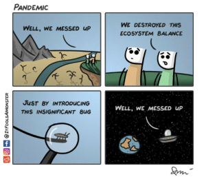 Omg, Tumblr, and Blog: PANDEMIc  WE DESTROYED THIS  ECOSYSTEM BALANCE  WELL, WE MESSED uP  JuST BY INTRODUCING  THIS INSIGNIFICANT BUG  WELL WE MESSED uP omg-images:  Pandemic