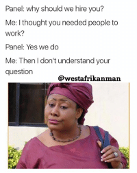 Memes, Work, and Help: Panel: why should we hire you?  Me: I thought you needed people to  Work?  Panel: Yes we do  Me: Then I don't understand your  question  @westafrikanman Don't waste my time please 😂😂. Do you need help or not ? (♻️ @nhanakojo_pb)