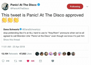 "anxious-andconfused:  nothing could make me happier than this tweet: Panic! At The Disco  @PanicAtTheDisco  Following  This tweet is Panic! At The Disco approved  Dana Schwartz@DanaSchwartzzz  stop pretending like it's at ALL hard to use to ""they/them"" pronouns when we've all  agreed to call Brendon Urie ""Panic! at the Disco"" even though we know it's just him  Show this thread  11:01 AM - 23 Apr 2018  13,104 Retweets 47,932 Likes  316 13 48K anxious-andconfused:  nothing could make me happier than this tweet"