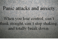 Control, Anxiety, and Break: Panic attacks and anxiety  When you lose control, can't  think straight, can't stop shaking  and totally break down
