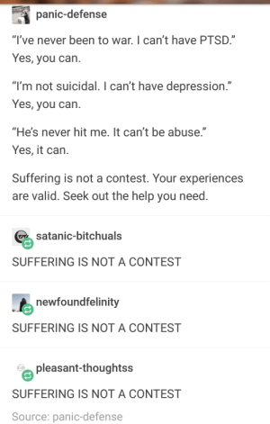 "Depression, Help, and Never: panic-defense  ""l've never been to war. I can't have PTSD.""  Yes, you can  ""l'm not suicidal. I can't have depression.""  Yes, you can  He's never hit me. It can't be abuse.""  Yes, it carn  Suffering is not a contest. Your experiences  are valid. Seek out the help you need  % satanic-bitchuals  SUFFERING IS NOT A CONTEST  newfoundfelinity  SUFFERING IS NOT A CONTEST  pleasant-thoughtss  SUFFERING IS NOT A CONTEST  Source: panic-defense suffering is not a contest"